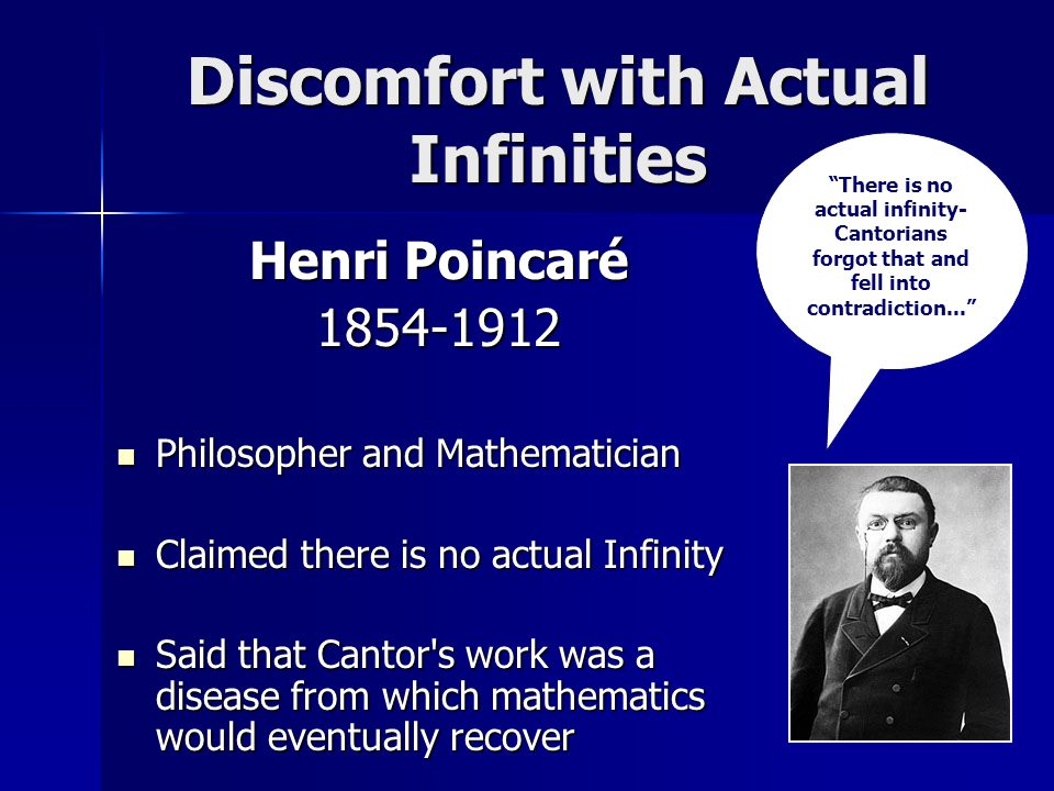 Discomfort with Actual Infinities Henri Poincaré 1854-1912 Philosopher and Mathematician Philosopher and Mathematician Claimed there is no actual Infinity Claimed there is no actual Infinity Said that Cantor s work was a disease from which mathematics would eventually recover Said that Cantor s work was a disease from which mathematics would eventually recover There is no actual infinity- Cantorians forgot that and fell into contradiction...