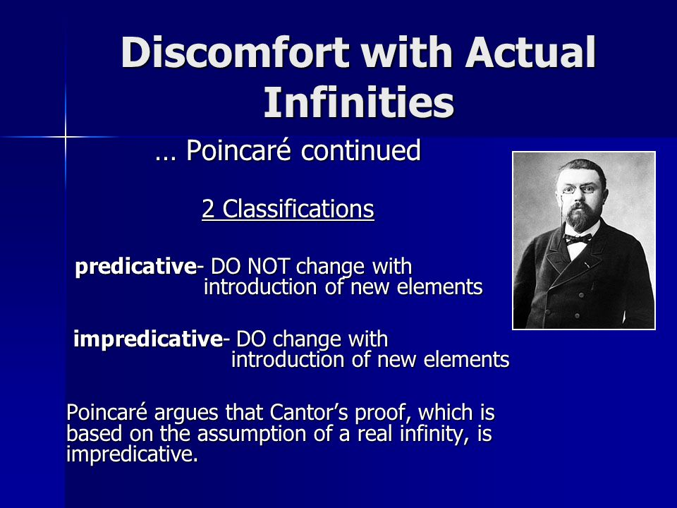 Discomfort with Actual Infinities … Poincaré continued 2 Classifications predicative- DO NOT change with introduction of new elements impredicative- DO change with introduction of new elements impredicative- DO change with introduction of new elements Poincaré argues that Cantor's proof, which is based on the assumption of a real infinity, is impredicative.
