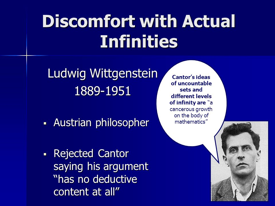 Discomfort with Actual Infinities Ludwig Wittgenstein 1889-1951  Austrian philosopher  Rejected Cantor saying his argument has no deductive content at all Cantor's ideas of uncountable sets and different levels of infinity are a cancerous growth on the body of mathematics