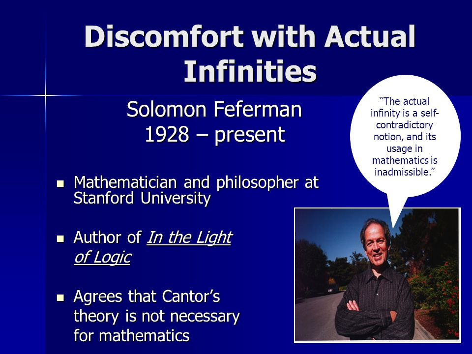 Discomfort with Actual Infinities Solomon Feferman 1928 – present Mathematician and philosopher at Stanford University Mathematician and philosopher at Stanford University Author of In the Light Author of In the Light of Logic Agrees that Cantor's Agrees that Cantor's theory is not necessary for mathematics The actual infinity is a self- contradictory notion, and its usage in mathematics is inadmissible.