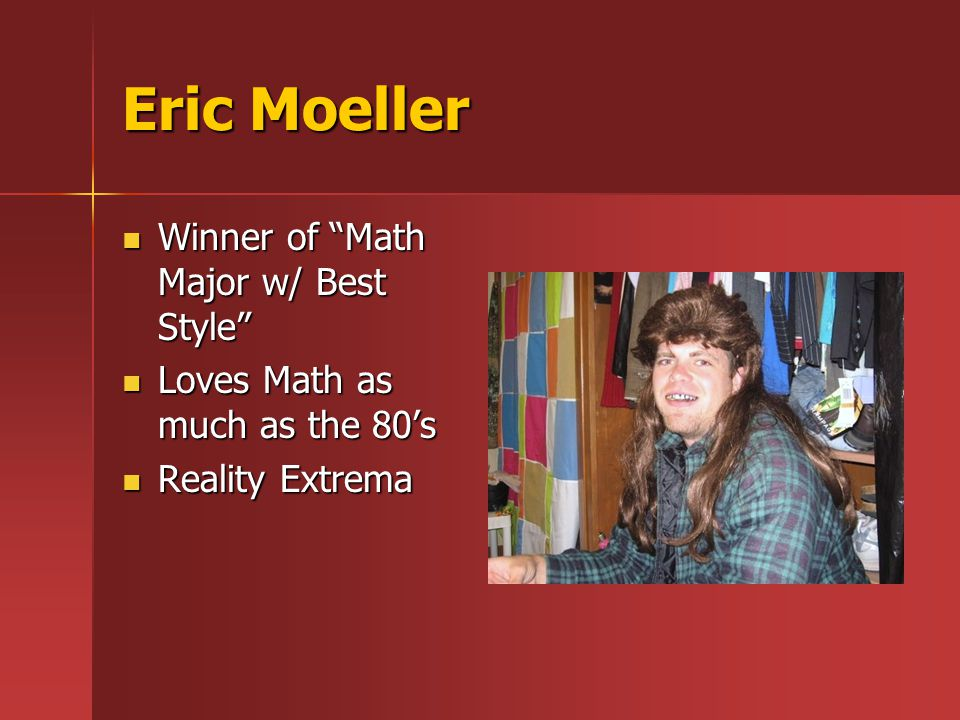 Eric Moeller Winner of Math Major w/ Best Style Winner of Math Major w/ Best Style Loves Math as much as the 80's Loves Math as much as the 80's Reality Extrema Reality Extrema