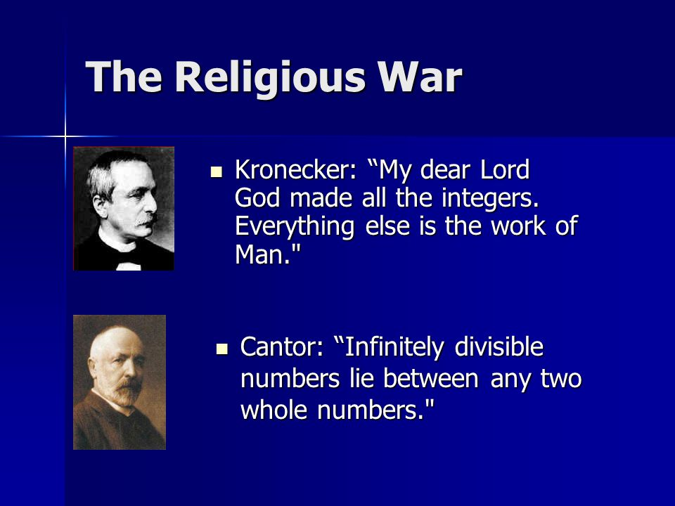 The Religious War Cantor: Infinitely divisible numbers lie between any two whole numbers. Kronecker: My dear Lord God made all the integers.