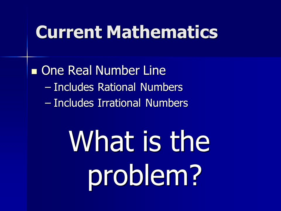 Current Mathematics One Real Number Line –I–I–I–Includes Rational Numbers –I–I–I–Includes Irrational Numbers What is the problem