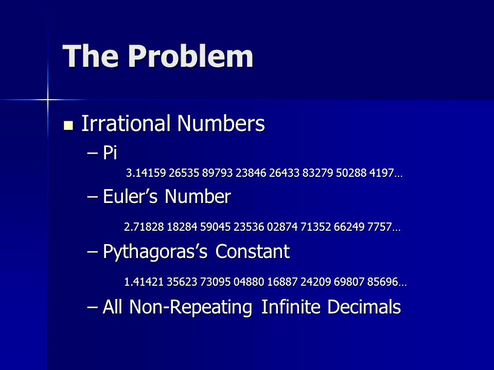 The Problem Irrational Numbers Irrational Numbers –Pi 3.14159 26535 89793 23846 26433 83279 50288 4197… 3.14159 26535 89793 23846 26433 83279 50288 4197… –Euler's Number 2.71828 18284 59045 23536 02874 71352 66249 7757… 2.71828 18284 59045 23536 02874 71352 66249 7757… –Pythagoras's Constant 1.41421 35623 73095 04880 16887 24209 69807 85696… 1.41421 35623 73095 04880 16887 24209 69807 85696… –All Non-Repeating Infinite Decimals