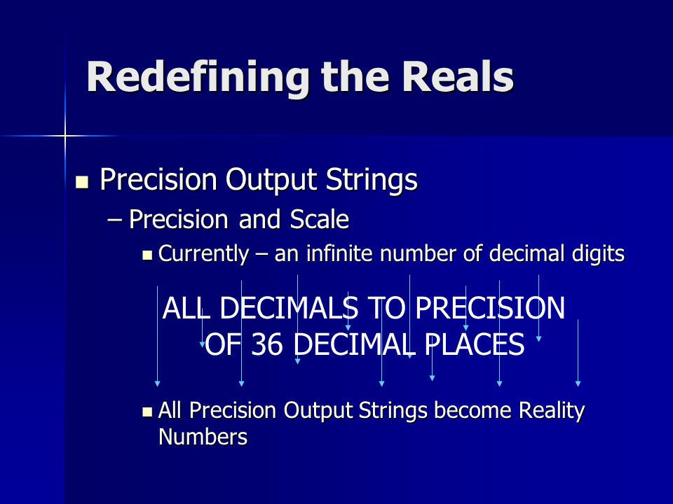 All Precision Output Strings become Reality Numbers Precision Output Strings –P–P–P–Precision and Scale Currently – an infinite number of decimal digits ALL DECIMALS TO PRECISION OF 36 DECIMAL PLACES
