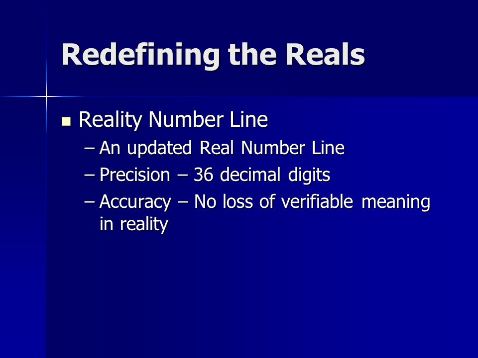 Redefining the Reals Reality Number Line –A–A–A–An updated Real Number Line –P–P–P–Precision – 36 decimal digits –A–A–A–Accuracy – No loss of verifiable meaning in reality