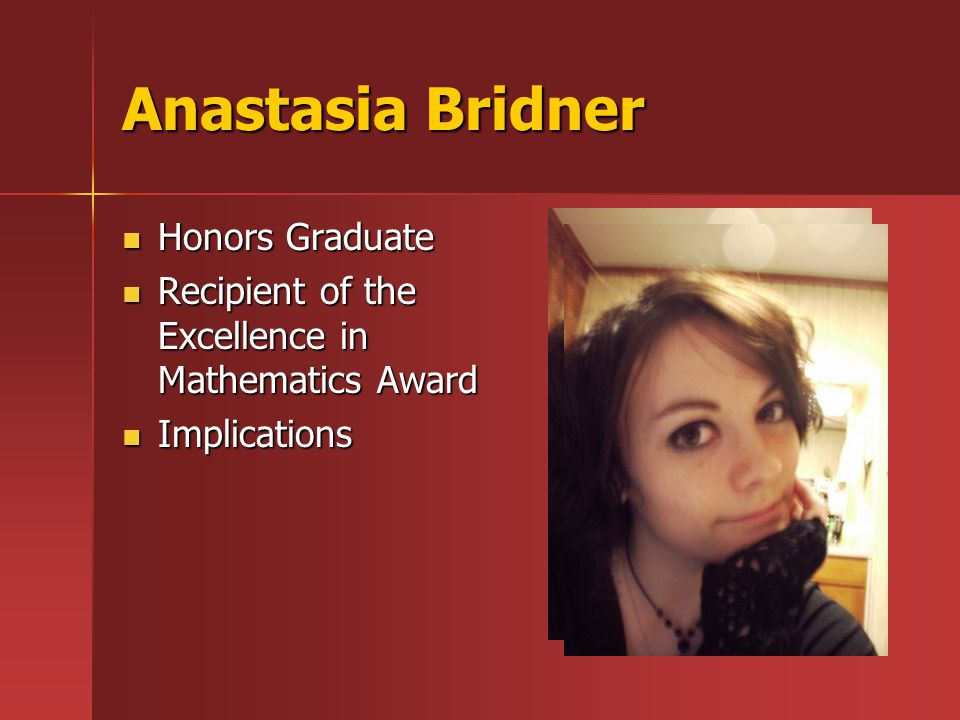 Anastasia Bridner Honors Graduate Honors Graduate Recipient of the Excellence in Mathematics Award Recipient of the Excellence in Mathematics Award Implications Implications