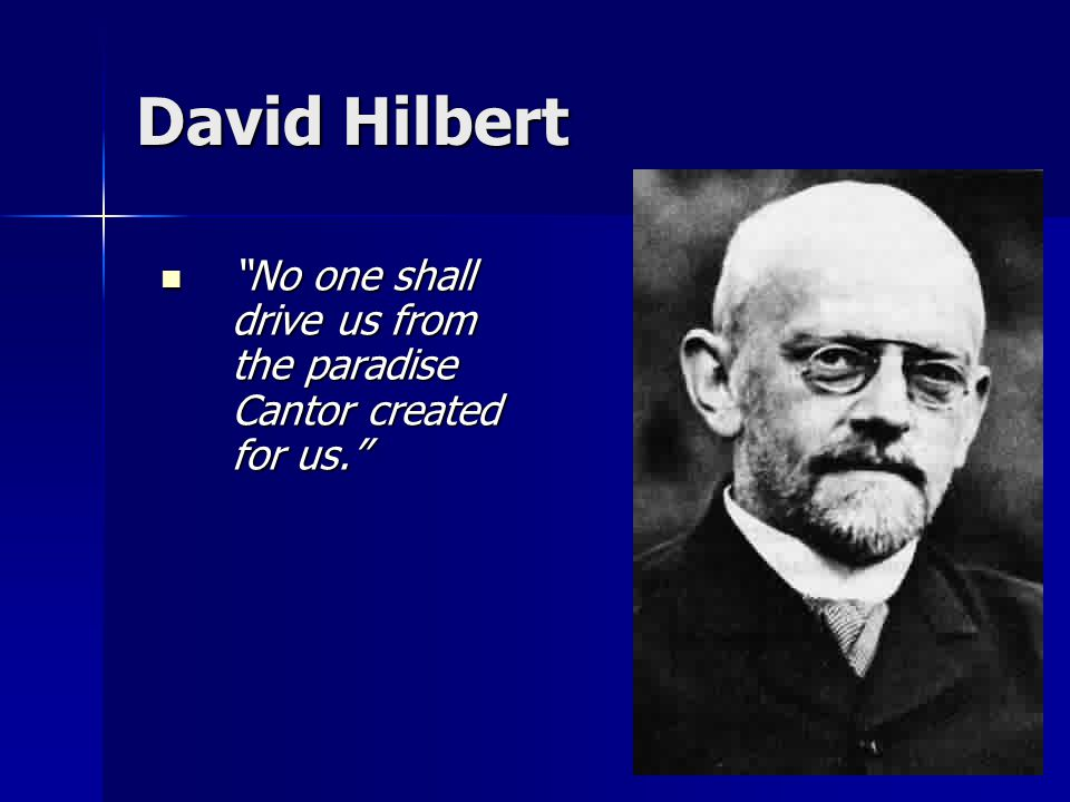David Hilbert No one shall drive us from the paradise Cantor created for us. No one shall drive us from the paradise Cantor created for us.
