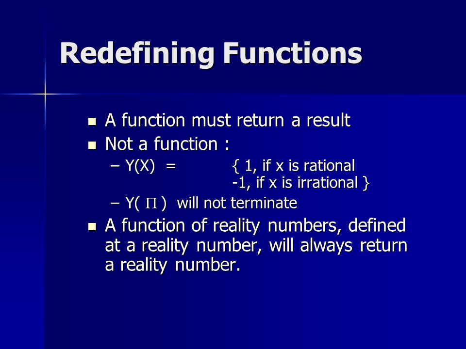 Redefining Functions A function must return a result A function must return a result Not a function : Not a function : –Y(X) = { 1, if x is rational -1, if x is irrational } –Y(  ) will not terminate A function of reality numbers, defined at a reality number, will always return a reality number.