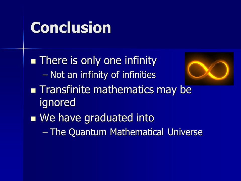 Conclusion There is only one infinity There is only one infinity –Not an infinity of infinities Transfinite mathematics may be ignored Transfinite mathematics may be ignored We have graduated into We have graduated into –The Quantum Mathematical Universe