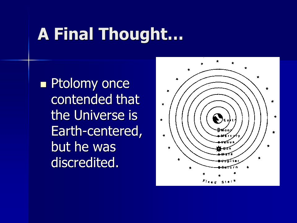 A Final Thought… Ptolomy once contended that the Universe is Earth-centered, but he was discredited.