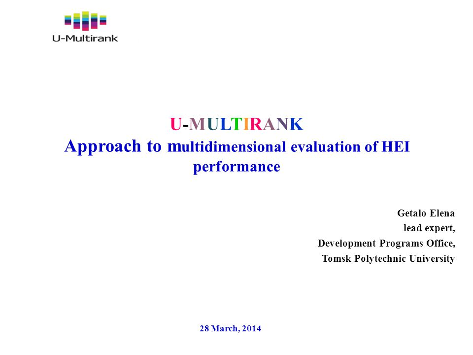 U-MULTIRANK Approach to m ultidimensional evaluation of HEI performance Getalo Elena lead expert, Development Programs Office, Tomsk Polytechnic University 28 March, 2014