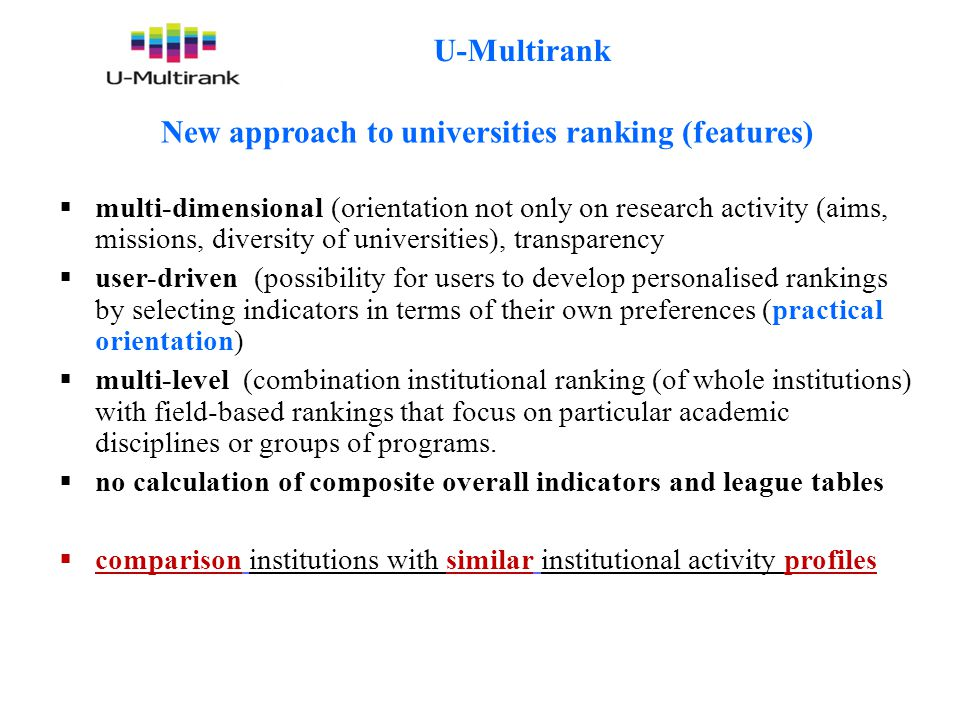 U-Multirank New approach to universities ranking (features)  multi-dimensional (orientation not only on research activity (aims, missions, diversity of universities), transparency  user-driven (possibility for users to develop personalised rankings by selecting indicators in terms of their own preferences (practical orientation)  multi-level (combination institutional ranking (of whole institutions) with field-based rankings that focus on particular academic disciplines or groups of programs.