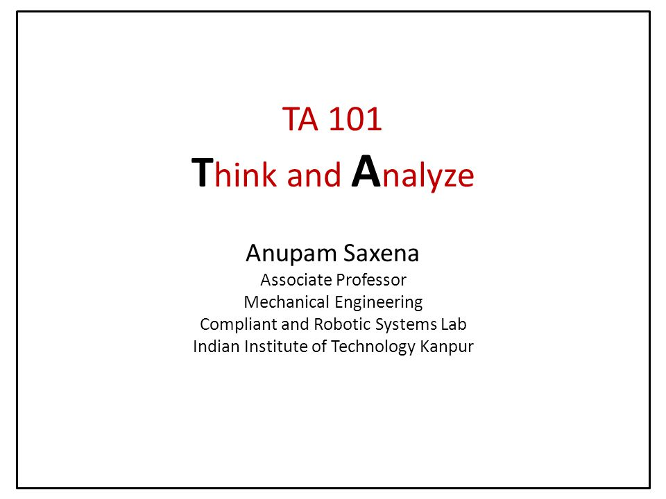 TA 101 T hink and A nalyze Anupam Saxena Associate Professor Mechanical Engineering Compliant and Robotic Systems Lab Indian Institute of Technology Kanpur