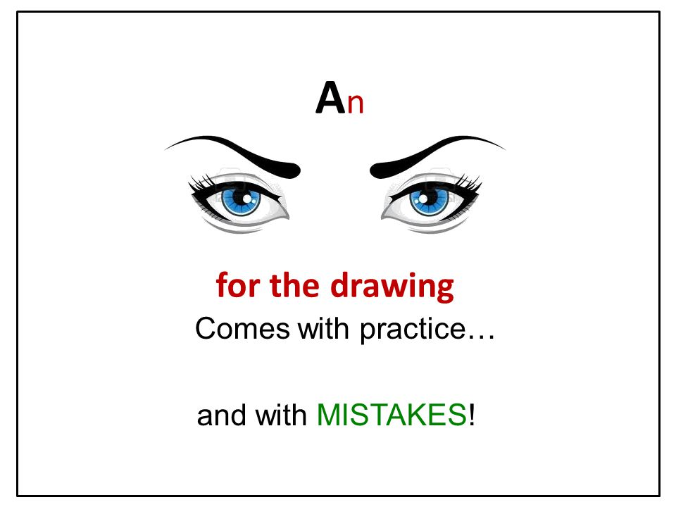 A n for the drawing Comes with practice… and with MISTAKES!