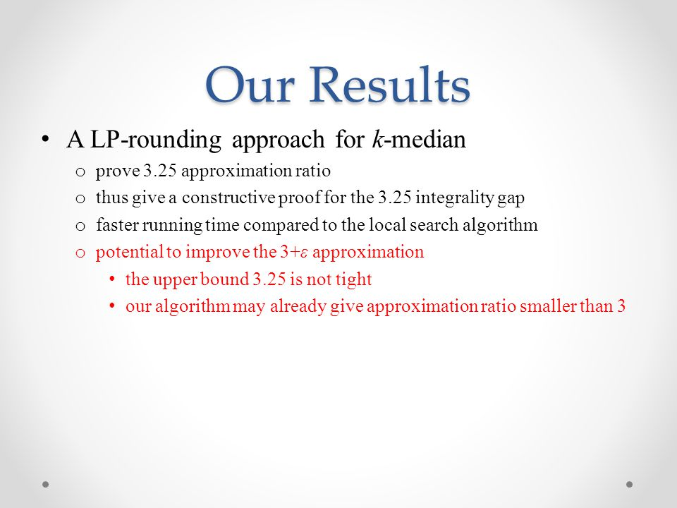 Our Results A LP-rounding approach for k-median o prove 3.25 approximation ratio o thus give a constructive proof for the 3.25 integrality gap o faster running time compared to the local search algorithm o potential to improve the 3+ε approximation the upper bound 3.25 is not tight our algorithm may already give approximation ratio smaller than 3