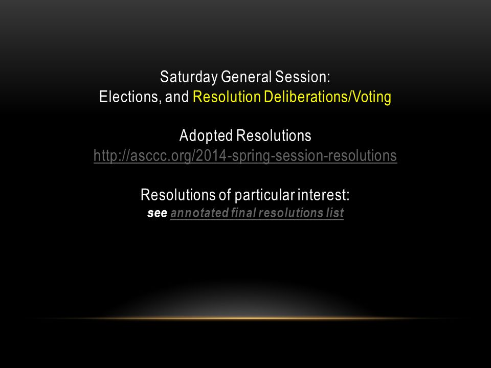 Saturday General Session: Elections, and Resolution Deliberations/Voting Adopted Resolutions http://asccc.org/2014-spring-session-resolutions Resolutions of particular interest: see annotated final resolutions list http://asccc.org/2014-spring-session-resolutionsannotated final resolutions list