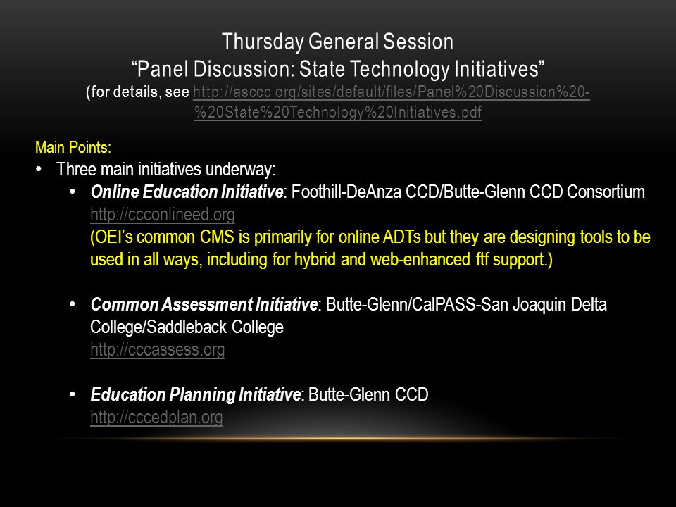 Thursday General Session Panel Discussion: State Technology Initiatives (for details, see http://asccc.org/sites/default/files/Panel%20Discussion%20- %20State%20Technology%20Initiatives.pdfhttp://asccc.org/sites/default/files/Panel%20Discussion%20- %20State%20Technology%20Initiatives.pdf Main Points: Three main initiatives underway: Online Education Initiative : Foothill-DeAnza CCD/Butte-Glenn CCD Consortium http://ccconlineed.org (OEI's common CMS is primarily for online ADTs but they are designing tools to be used in all ways, including for hybrid and web-enhanced ftf support.) http://ccconlineed.org Common Assessment Initiative : Butte-Glenn/CalPASS-San Joaquin Delta College/Saddleback College http://cccassess.org http://cccassess.org Education Planning Initiative : Butte-Glenn CCD http://cccedplan.org http://cccedplan.org