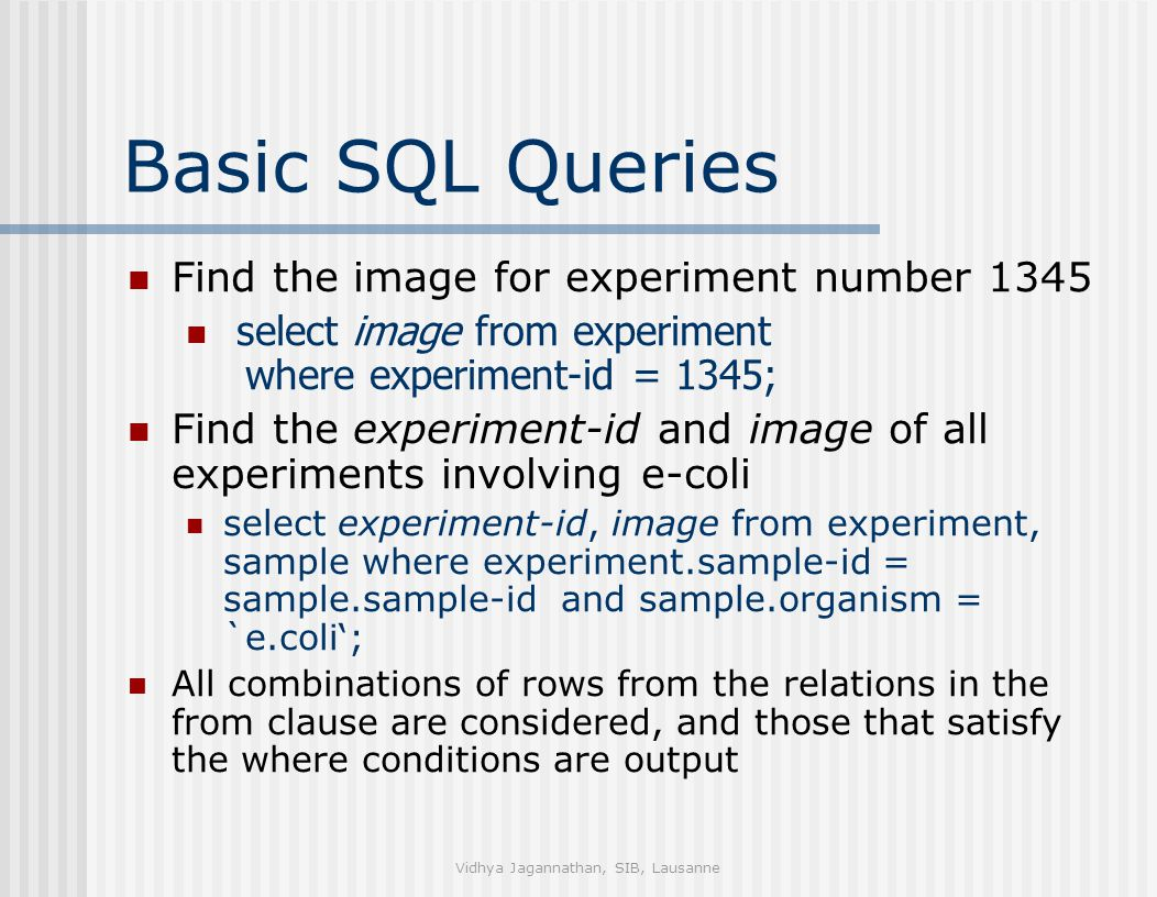 Vidhya Jagannathan, SIB, Lausanne Basic SQL Queries Find the image for experiment number 1345 select image from experiment where experiment-id = 1345; Find the experiment-id and image of all experiments involving e-coli select experiment-id, image from experiment, sample where experiment.sample-id = sample.sample-id and sample.organism = `e.coli'; All combinations of rows from the relations in the from clause are considered, and those that satisfy the where conditions are output