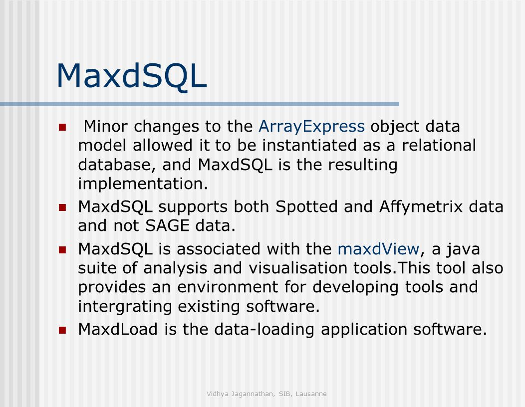 Vidhya Jagannathan, SIB, Lausanne MaxdSQL Minor changes to the ArrayExpress object data model allowed it to be instantiated as a relational database, and MaxdSQL is the resulting implementation.