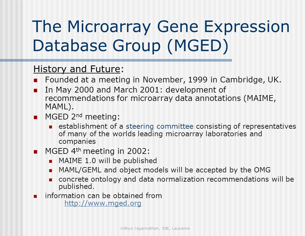 Vidhya Jagannathan, SIB, Lausanne The Microarray Gene Expression Database Group (MGED) History and Future: Founded at a meeting in November, 1999 in Cambridge, UK.