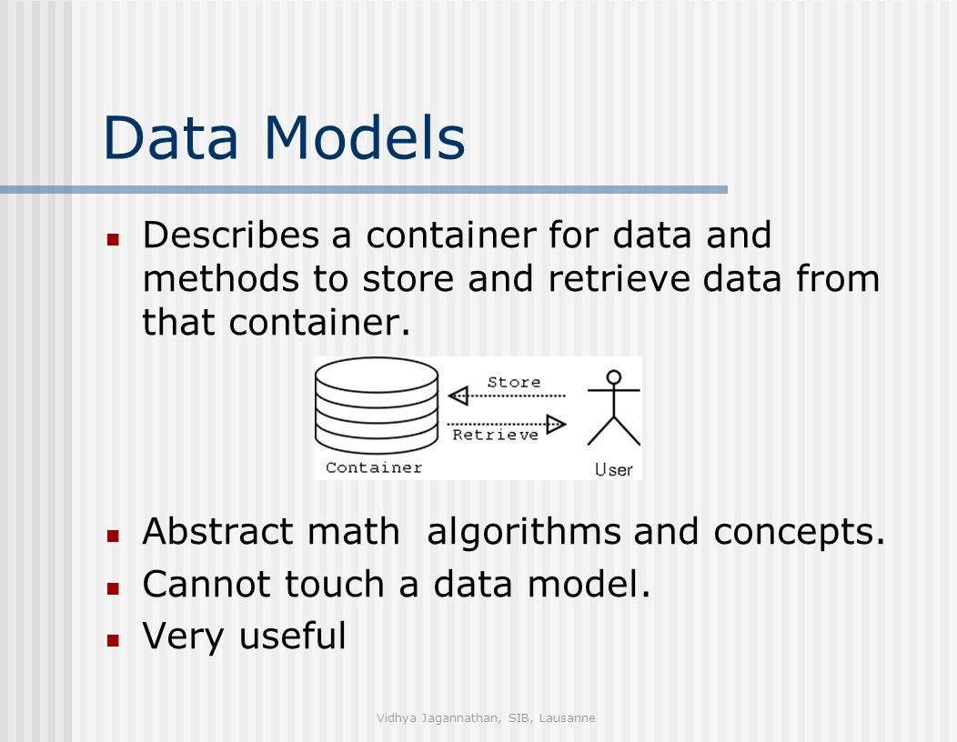 Vidhya Jagannathan, SIB, Lausanne Data Models Describes a container for data and methods to store and retrieve data from that container.