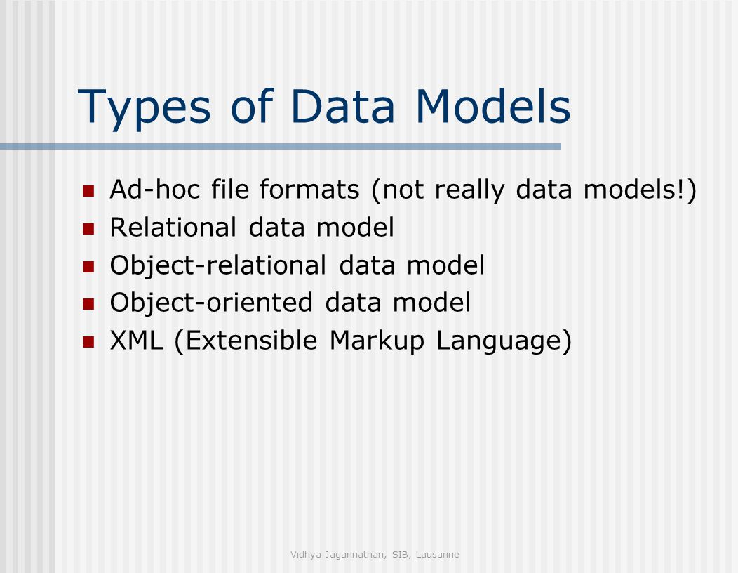 Vidhya Jagannathan, SIB, Lausanne Types of Data Models Ad-hoc file formats (not really data models!) Relational data model Object-relational data model Object-oriented data model XML (Extensible Markup Language)
