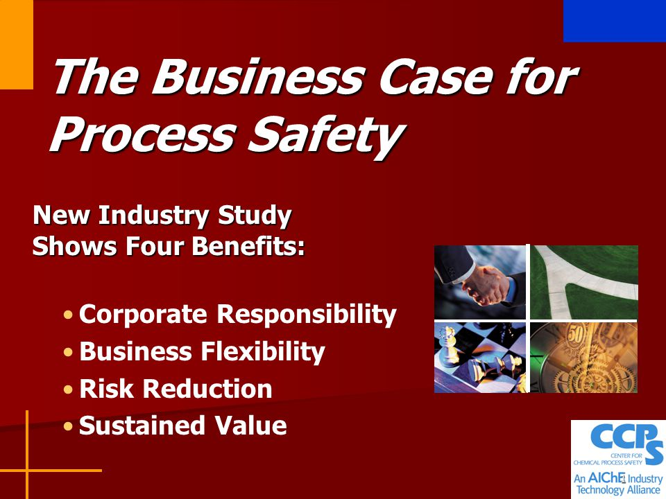 1 The Business Case for Process Safety New Industry Study Shows Four Benefits: Corporate Responsibility Business Flexibility Risk Reduction Sustained Value
