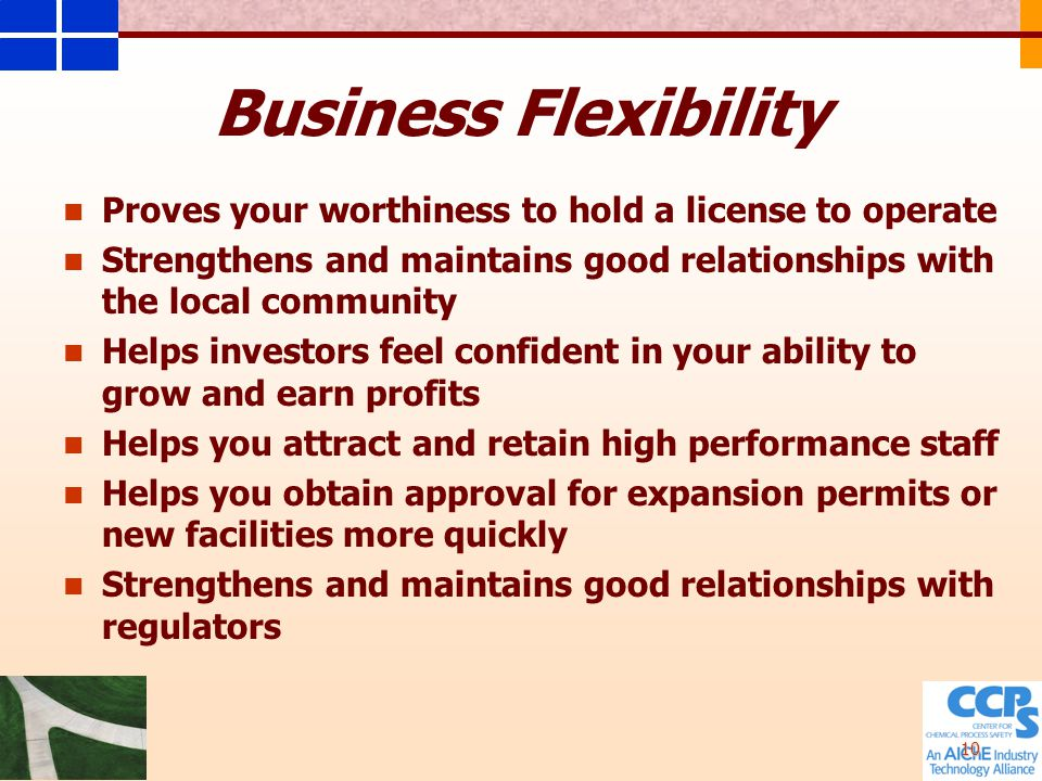 10 Business Flexibility Proves your worthiness to hold a license to operate Strengthens and maintains good relationships with the local community Helps investors feel confident in your ability to grow and earn profits Helps you attract and retain high performance staff Helps you obtain approval for expansion permits or new facilities more quickly Strengthens and maintains good relationships with regulators