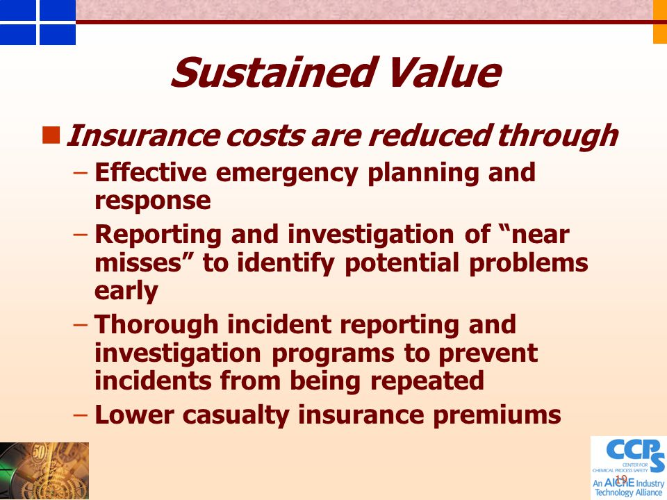 19 Insurance costs are reduced through – –Effective emergency planning and response – –Reporting and investigation of near misses to identify potential problems early – –Thorough incident reporting and investigation programs to prevent incidents from being repeated – –Lower casualty insurance premiums Sustained Value