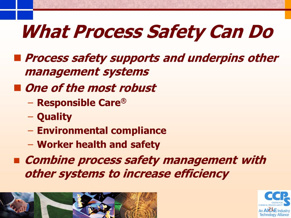 21 What Process Safety Can Do Process safety supports and underpins other management systems One of the most robust – –Responsible Care ® – –Quality – –Environmental compliance – –Worker health and safety Combine process safety management with other systems to increase efficiency