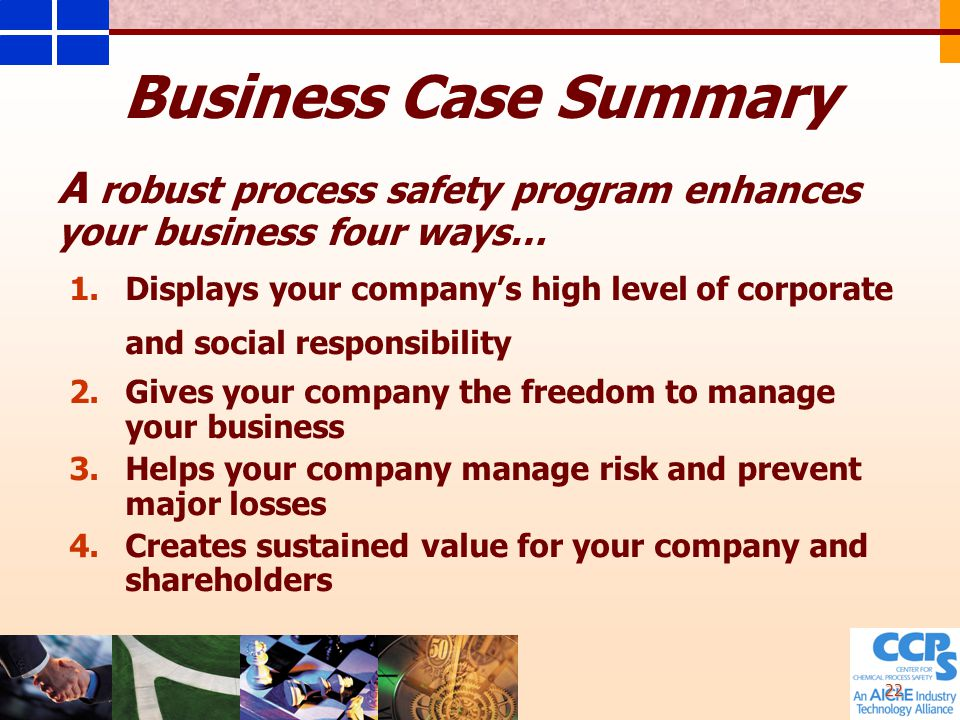 22 Business Case Summary A robust process safety program enhances your business four ways… 1.