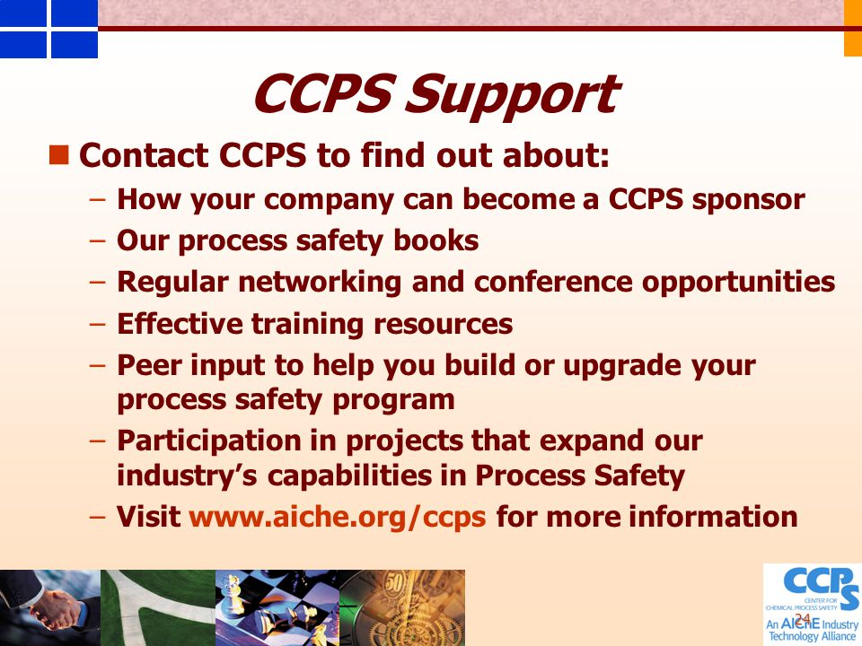 24 CCPS Support Contact CCPS to find out about: – –How your company can become a CCPS sponsor – –Our process safety books – –Regular networking and conference opportunities – –Effective training resources – –Peer input to help you build or upgrade your process safety program – –Participation in projects that expand our industry's capabilities in Process Safety – –Visit www.aiche.org/ccps for more information