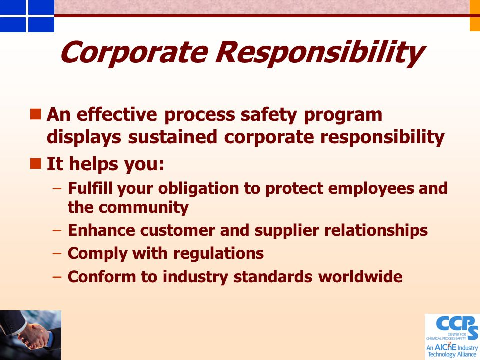 7 Corporate Responsibility An effective process safety program displays sustained corporate responsibility It helps you: – –Fulfill your obligation to protect employees and the community – –Enhance customer and supplier relationships – –Comply with regulations – –Conform to industry standards worldwide