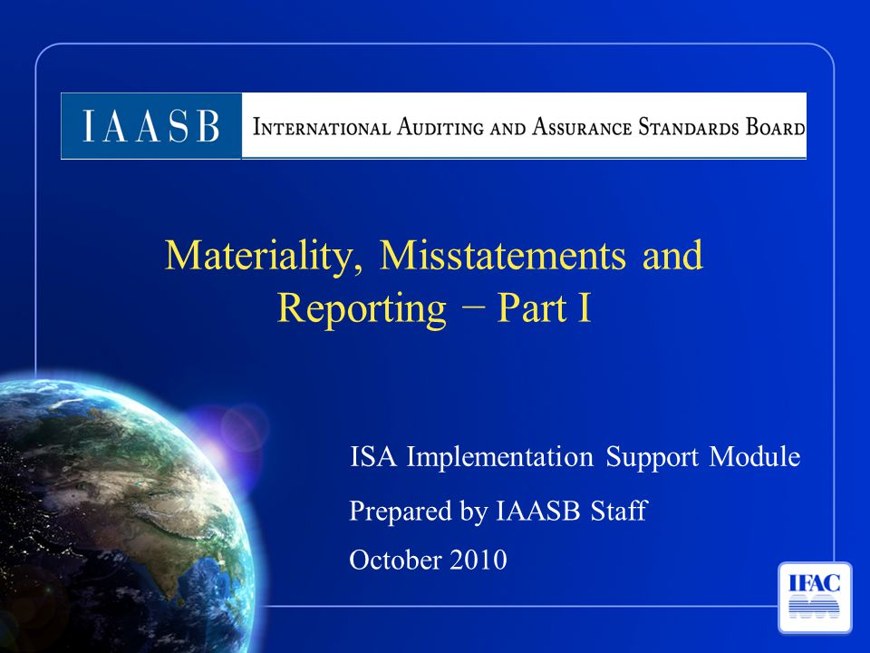 ISA Implementation Support Module Prepared by IAASB Staff October 2010 Materiality, Misstatements and Reporting − Part I