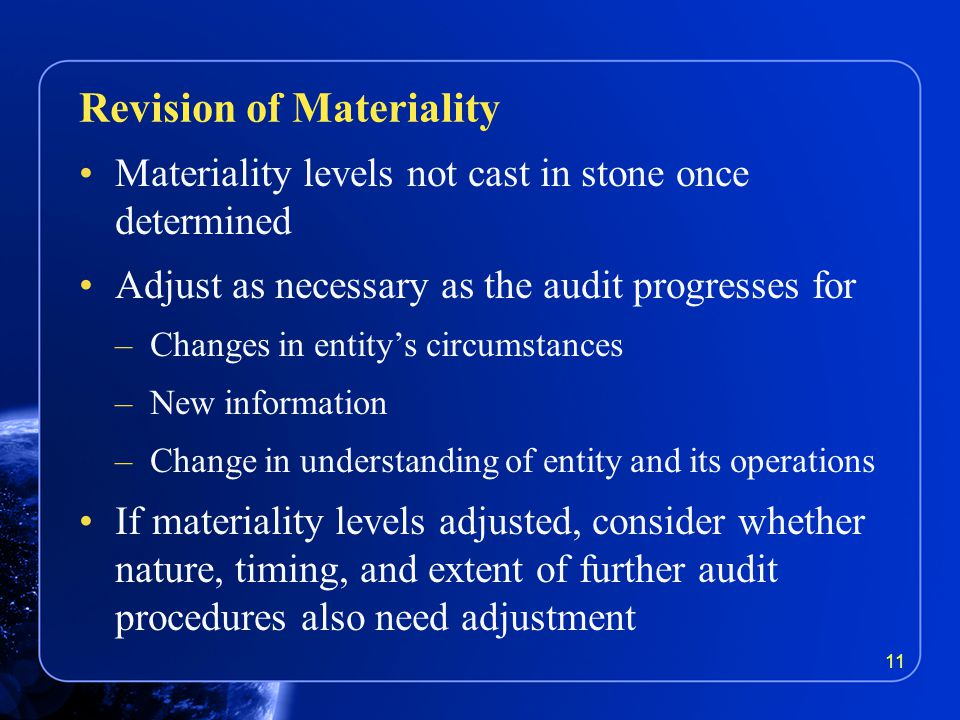 Materiality levels not cast in stone once determined Adjust as necessary as the audit progresses for –Changes in entity's circumstances –New information –Change in understanding of entity and its operations If materiality levels adjusted, consider whether nature, timing, and extent of further audit procedures also need adjustment Revision of Materiality 11