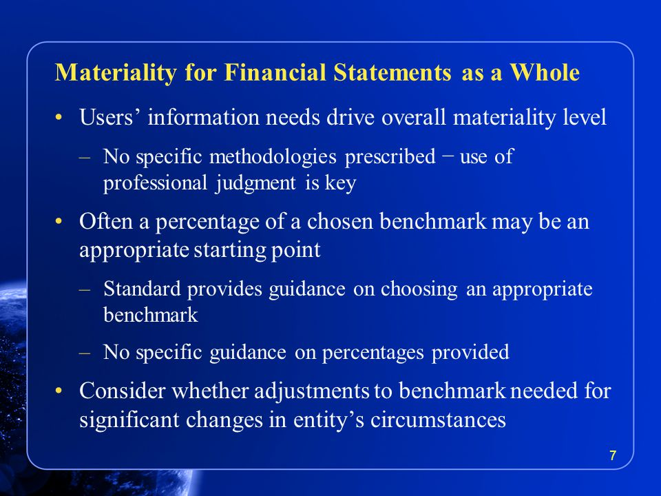 Users' information needs drive overall materiality level –No specific methodologies prescribed − use of professional judgment is key Often a percentage of a chosen benchmark may be an appropriate starting point –Standard provides guidance on choosing an appropriate benchmark –No specific guidance on percentages provided Consider whether adjustments to benchmark needed for significant changes in entity's circumstances Materiality for Financial Statements as a Whole 7