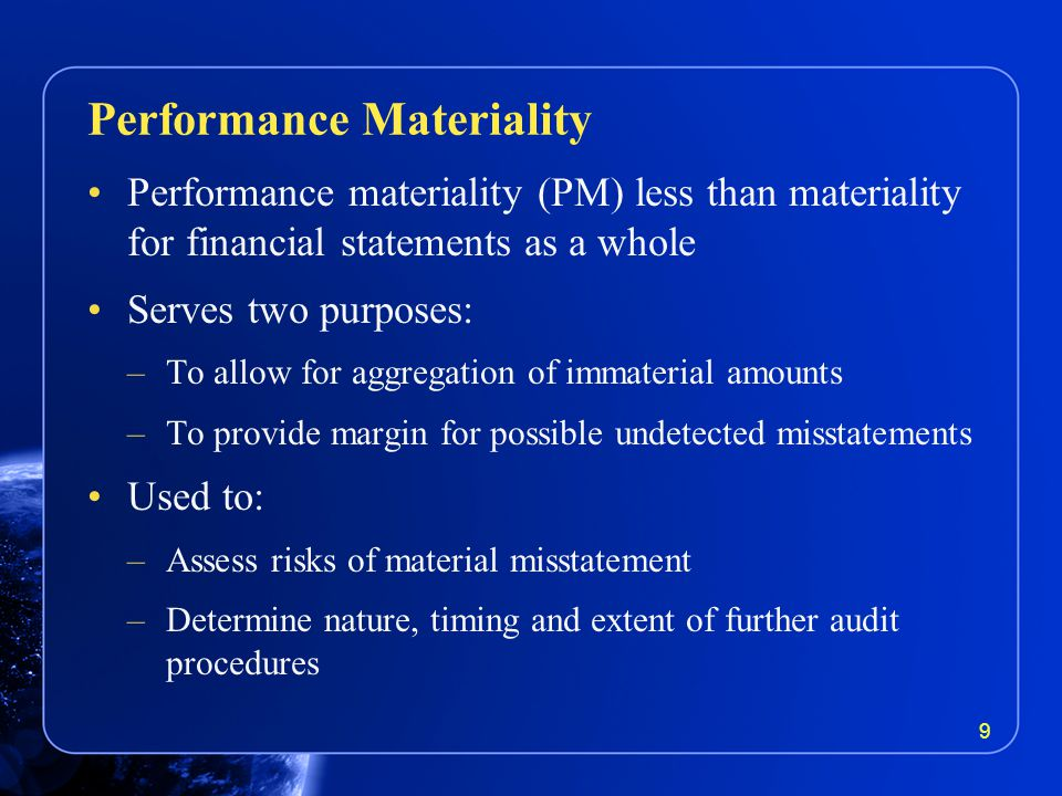 Performance materiality (PM) less than materiality for financial statements as a whole Serves two purposes: –To allow for aggregation of immaterial amounts –To provide margin for possible undetected misstatements Used to: –Assess risks of material misstatement –Determine nature, timing and extent of further audit procedures Performance Materiality 9
