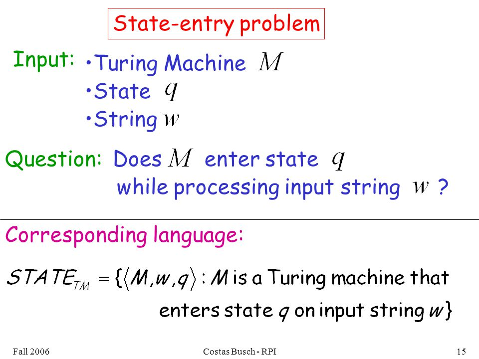 Fall 2006Costas Busch - RPI15 State-entry problem Input: Turing Machine State Question:Does String enter state while processing input string .