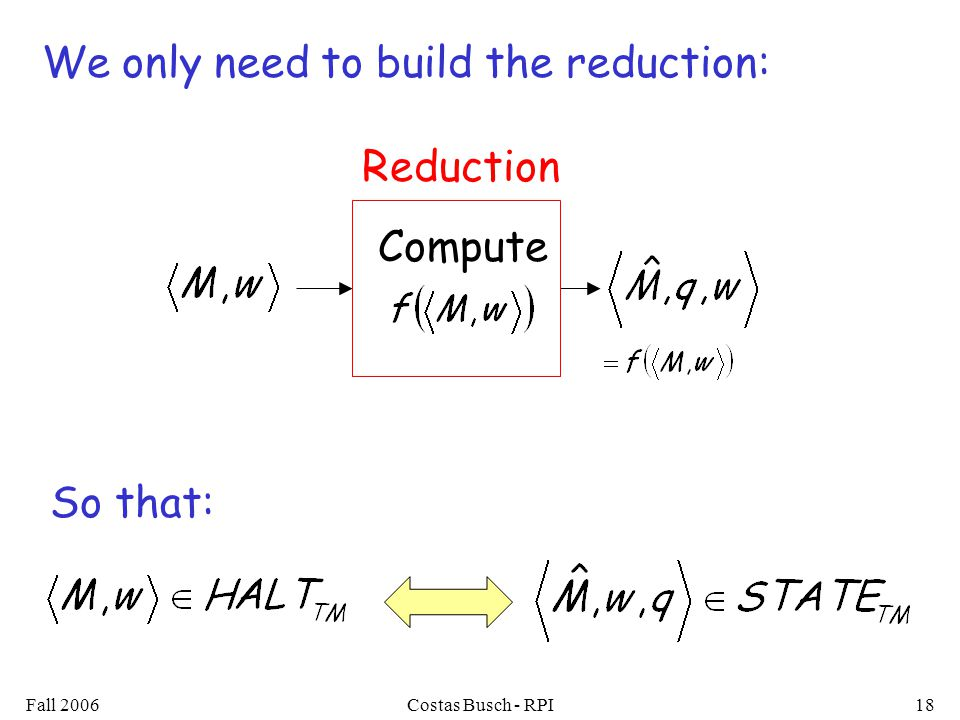 Fall 2006Costas Busch - RPI18 Compute Reduction We only need to build the reduction: So that:
