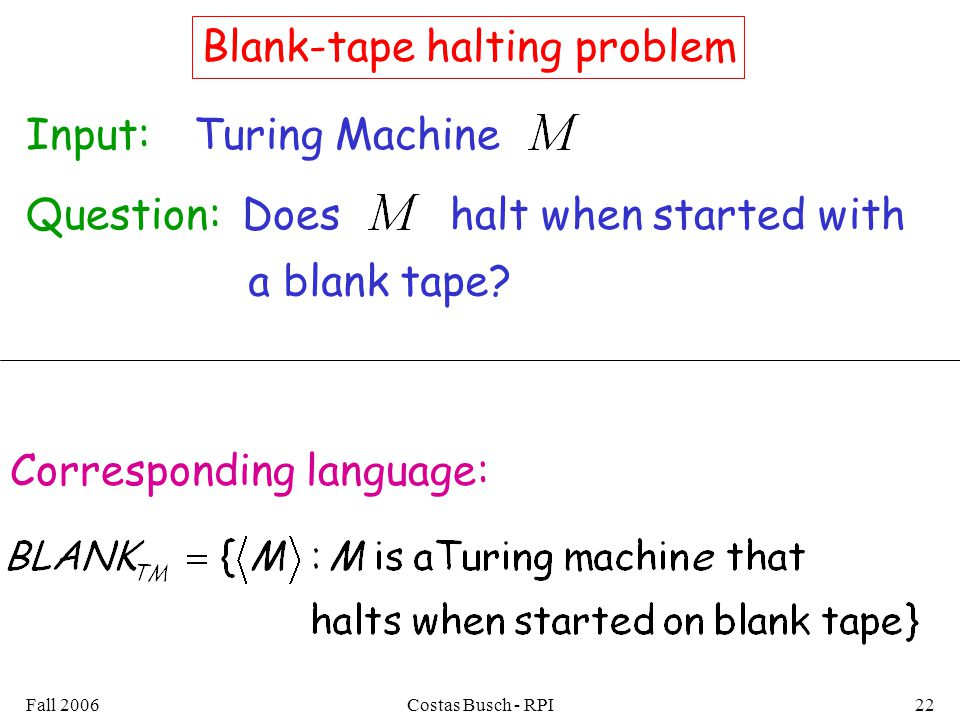 Fall 2006Costas Busch - RPI22 Blank-tape halting problem Input:Turing Machine Question:Doeshalt when started with a blank tape.