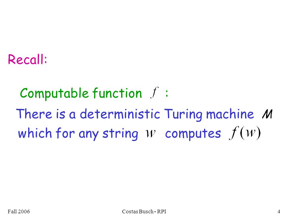 Fall 2006Costas Busch - RPI4 Computable function : which for any string computes There is a deterministic Turing machine Recall: