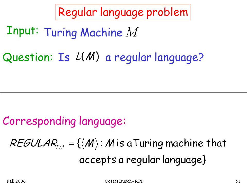 Fall 2006Costas Busch - RPI51 Regular language problem Input: Turing Machine Question:Isa regular language.