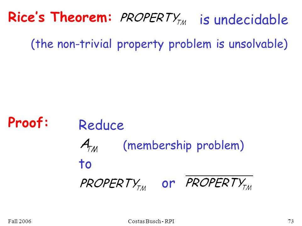 Fall 2006Costas Busch - RPI73 Rice's Theorem: is undecidable (the non-trivial property problem is unsolvable) Proof: Reduce (membership problem) to or