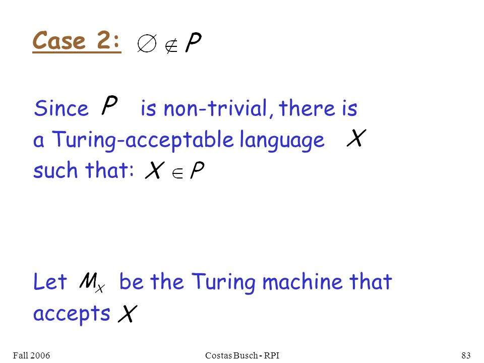 Fall 2006Costas Busch - RPI83 Let be the Turing machine that accepts Case 2: Since is non-trivial, there is a Turing-acceptable language such that: