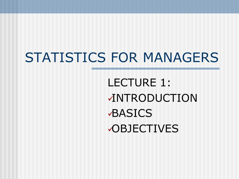 STATISTICS FOR MANAGERS LECTURE 1: INTRODUCTION BASICS OBJECTIVES