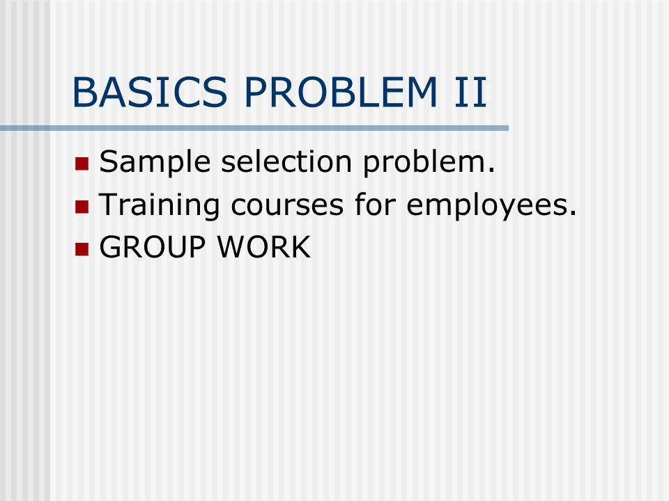 BASICS PROBLEM II Sample selection problem. Training courses for employees. GROUP WORK
