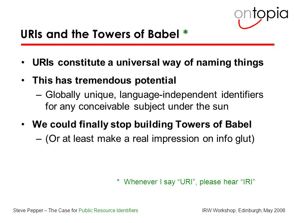 IRW Workshop, Edinburgh, May 2006Steve Pepper – The Case for Public Resource Identifiers URIs and the Towers of Babel * URIs constitute a universal way of naming things This has tremendous potential –Globally unique, language-independent identifiers for any conceivable subject under the sun We could finally stop building Towers of Babel –(Or at least make a real impression on info glut) * Whenever I say URI , please hear IRI