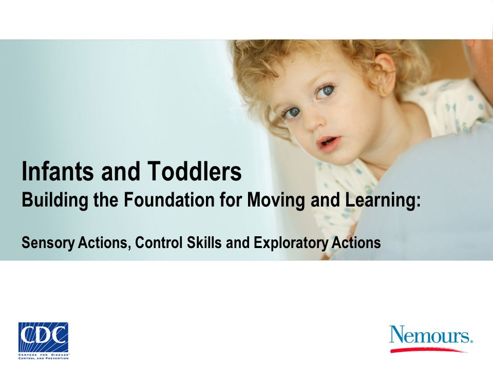 Infants and Toddlers Building the Foundation for Moving and Learning: Sensory Actions, Control Skills and Exploratory Actions