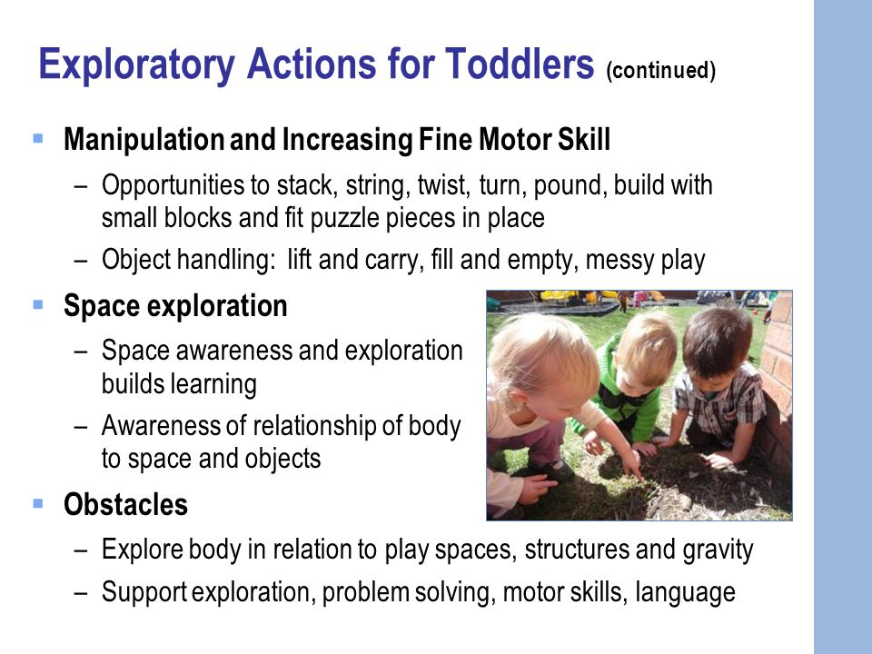 Exploratory Actions for Toddlers (continued)  Manipulation and Increasing Fine Motor Skill –Opportunities to stack, string, twist, turn, pound, build with small blocks and fit puzzle pieces in place –Object handling: lift and carry, fill and empty, messy play  Space exploration –Space awareness and exploration builds learning –Awareness of relationship of body to space and objects  Obstacles –Explore body in relation to play spaces, structures and gravity –Support exploration, problem solving, motor skills, language